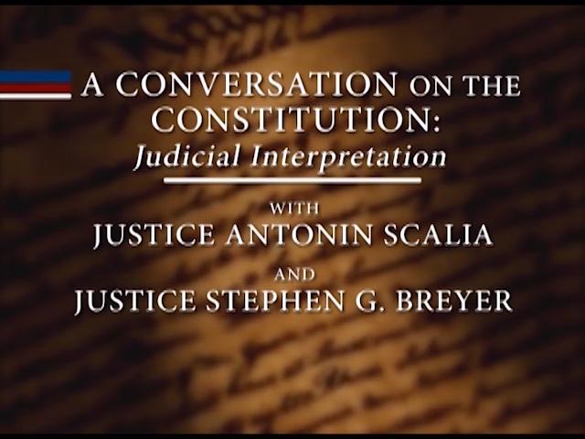 A Conversation on the Constitution: Judicial Interpretation; wth Justice Antonin Scalia and Justic Stephen G. Breyer.