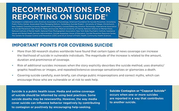 The Recommendations for Reporting on Suicide were developed by leading experts in suicide prevention and in collaboration with several international suicide prevention and public health organizations, schools of journalism, media organizations and key journalists as well as Internet safety experts
